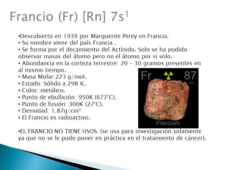 Francio (Fr) [Rn] 7s1 Descubierto en 1939 por Marguerite Perey en Francia. Su nombre viene del país Francia .